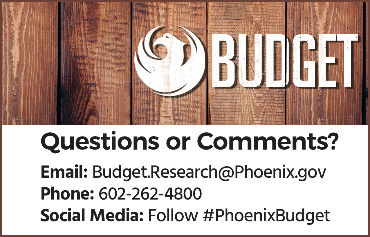 2018-19 Budget. We Want to Hear From You! Questions or Comments? Email: Budget.Research@Phoenix.gov. Phone: 602-262-4800. Follow #PhoenixBudget on Social Media