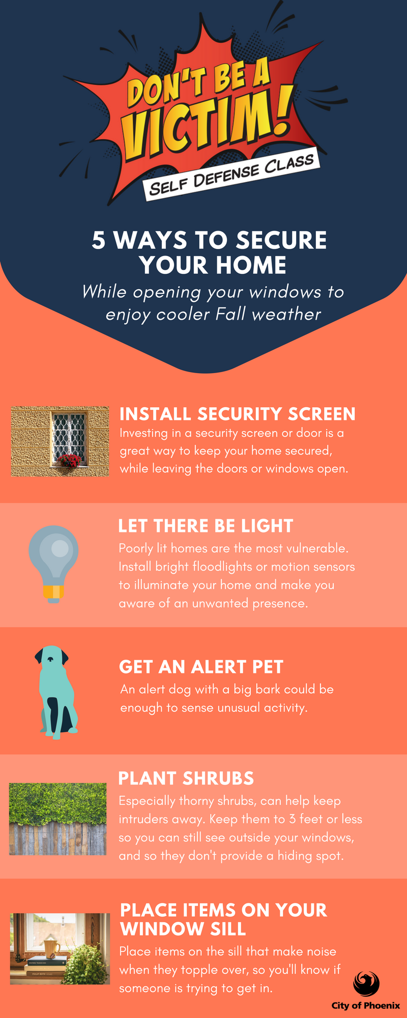 5 Ways to Secure Your Home: 1. Install Security Screens. 2. Let There Be Light. 3. Get an Alert Pet. 4. Plant Shrubs. 5. Place items on your window sills