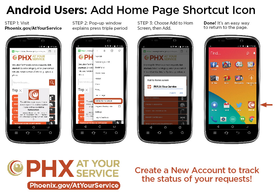 Android Shortcut instructions: STEP 1: Visit Phoenix.gov/AtYourService. STEP 2: Pop-up window explains press triple period. STEP 3: Choose Add to Home Screen, then Add. Done! It's an easy way to return to the page.