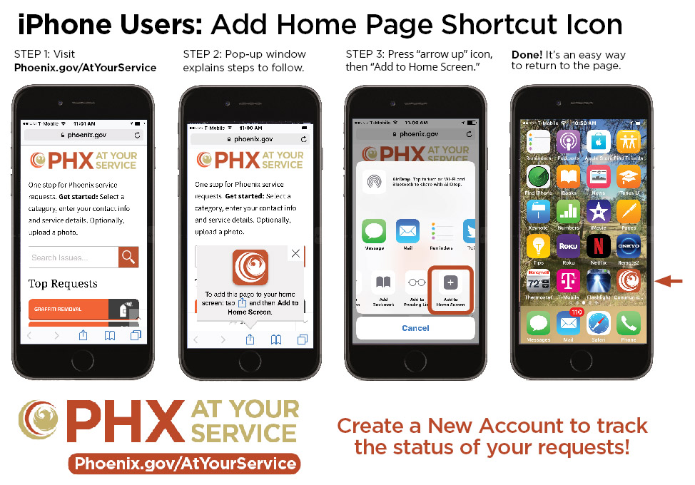 "iPhone Shortcut Instructions: STEP 1: Visit Phoenix.gov/AtYourService. STEP 2: Pop-up window explains steps to follow.STEP 3: Press ""arrow up"" icon, then Add to Home Screen. Done! It's an easy way to return to the page."