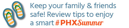 Keep your family and friends safe! Review tips to enjoy a smart #PHXSummer