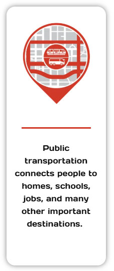 Public transportation connects people to homes, schools, jobs, and many other important destinations.