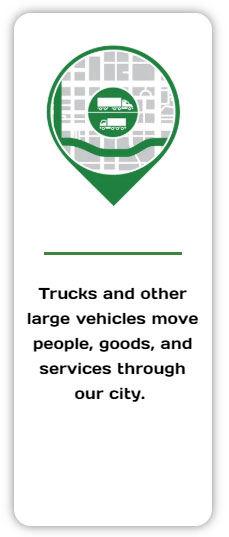 Trucks and other large vehicles move people, goods, and services through our city.